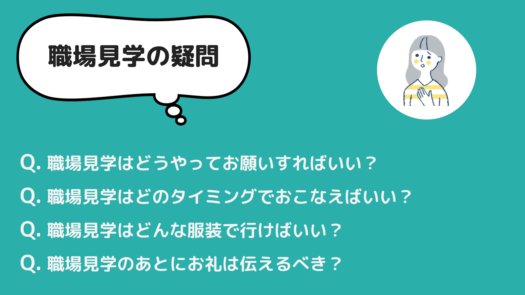 職場見学の疑問 Q. 職場見学はどうやってお願いすればいい? Q. 職場見学はどのタイミングでおこなえばいい? Q. 職場見学はどんな服装で行けばいい? Q. 職場見学のあとにお礼は伝えるべき?