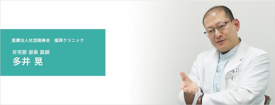 医療法人社団福寿会福岡クリニック在宅部 部長 多井晃医師インタビュー
